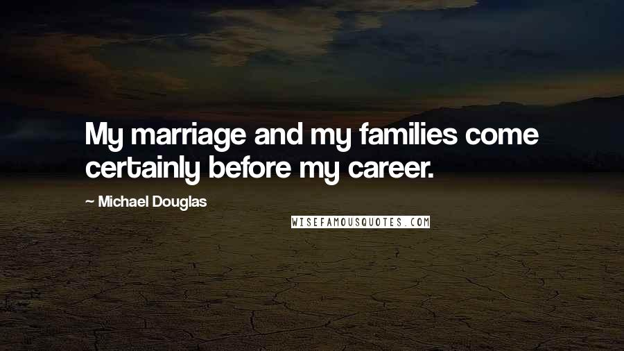 Michael Douglas quotes: My marriage and my families come certainly before my career.