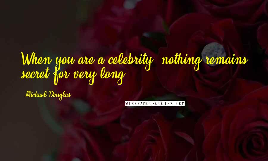 Michael Douglas quotes: When you are a celebrity, nothing remains secret for very long.