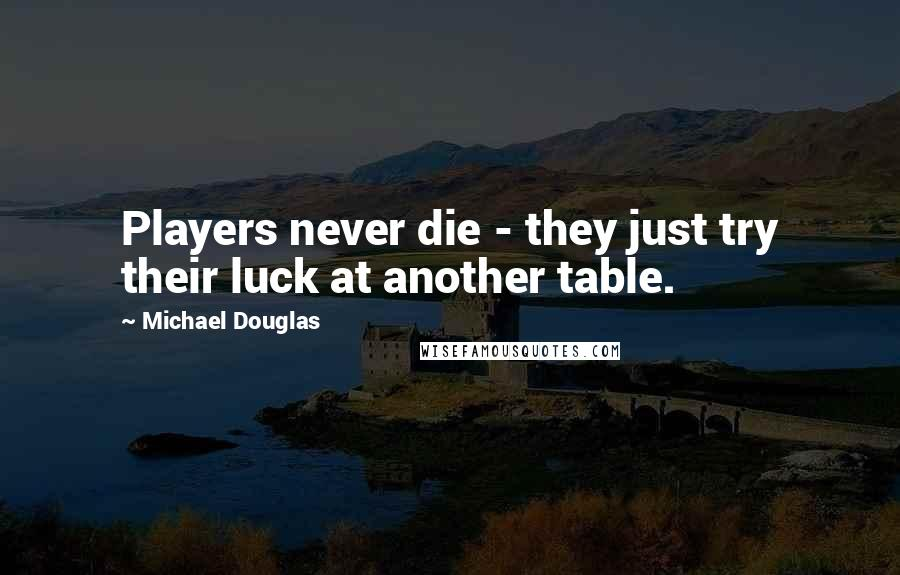 Michael Douglas quotes: Players never die - they just try their luck at another table.