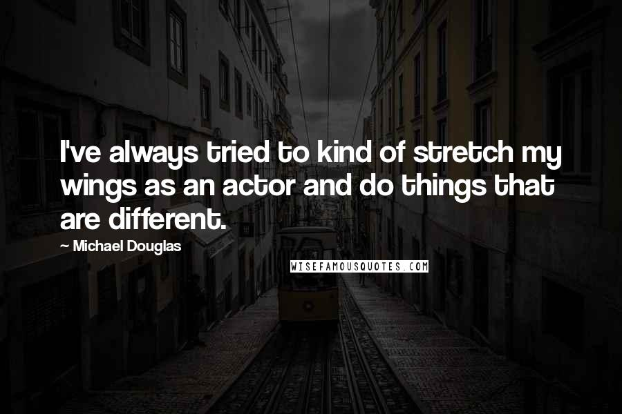 Michael Douglas quotes: I've always tried to kind of stretch my wings as an actor and do things that are different.