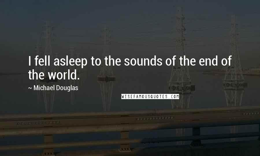 Michael Douglas quotes: I fell asleep to the sounds of the end of the world.