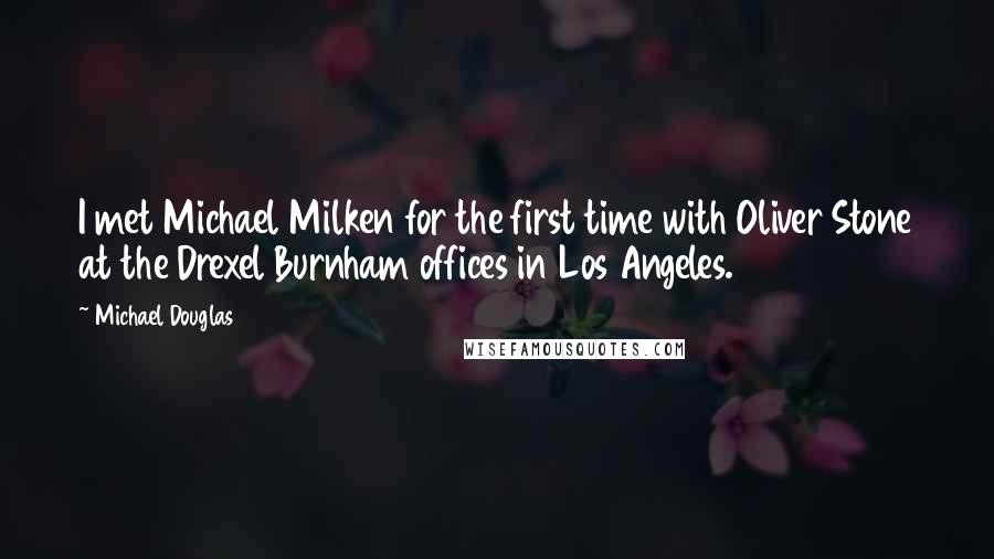 Michael Douglas quotes: I met Michael Milken for the first time with Oliver Stone at the Drexel Burnham offices in Los Angeles.