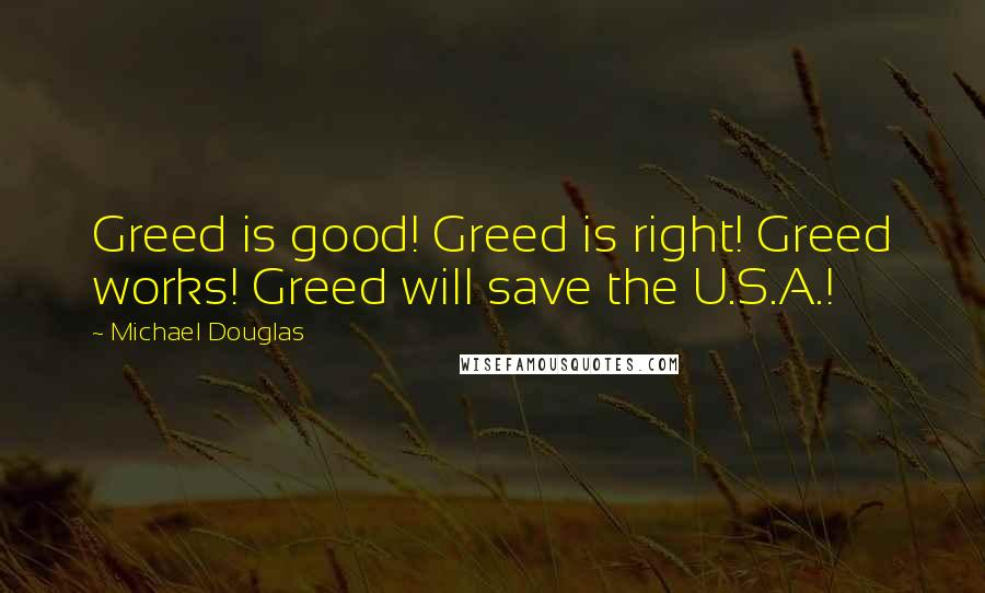 Michael Douglas quotes: Greed is good! Greed is right! Greed works! Greed will save the U.S.A.!