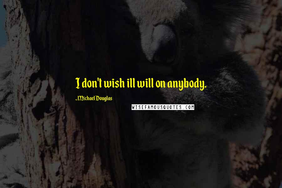 Michael Douglas quotes: I don't wish ill will on anybody.