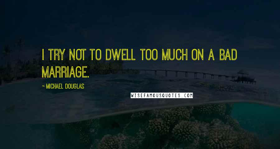 Michael Douglas quotes: I try not to dwell too much on a bad marriage.