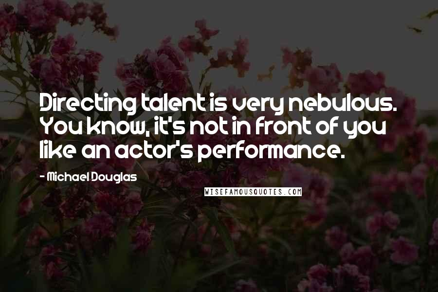 Michael Douglas quotes: Directing talent is very nebulous. You know, it's not in front of you like an actor's performance.