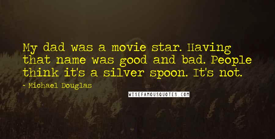 Michael Douglas quotes: My dad was a movie star. Having that name was good and bad. People think it's a silver spoon. It's not.