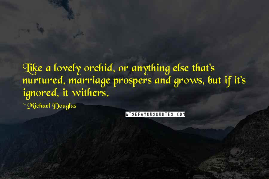 Michael Douglas quotes: Like a lovely orchid, or anything else that's nurtured, marriage prospers and grows, but if it's ignored, it withers.