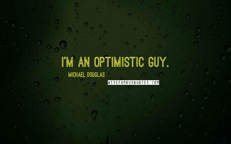 Michael Douglas quotes: I'm an optimistic guy.