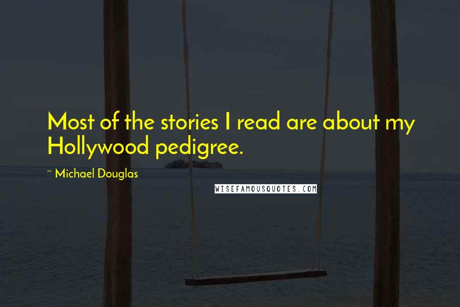 Michael Douglas quotes: Most of the stories I read are about my Hollywood pedigree.