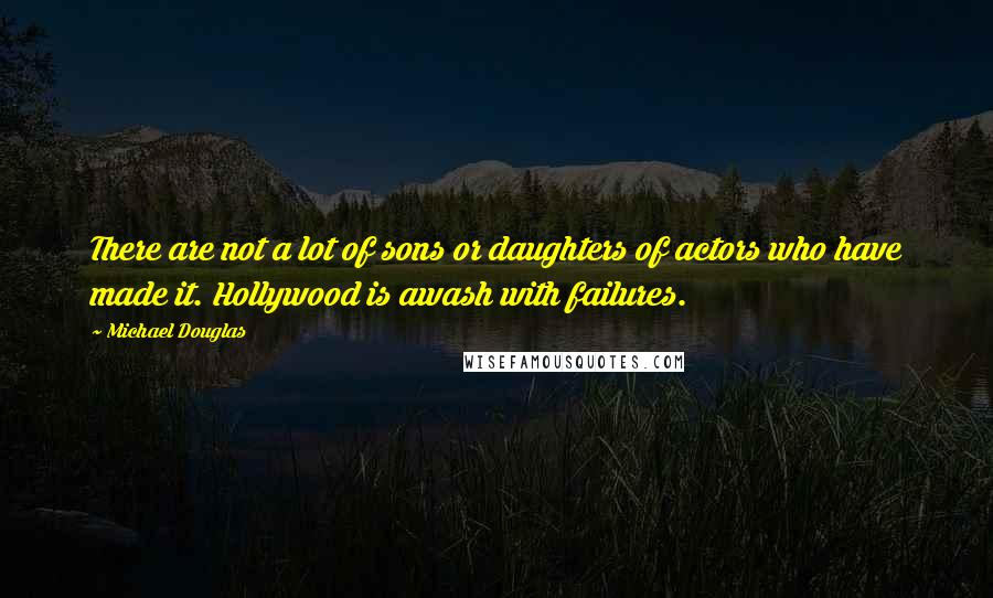 Michael Douglas quotes: There are not a lot of sons or daughters of actors who have made it. Hollywood is awash with failures.