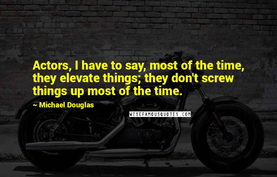 Michael Douglas quotes: Actors, I have to say, most of the time, they elevate things; they don't screw things up most of the time.