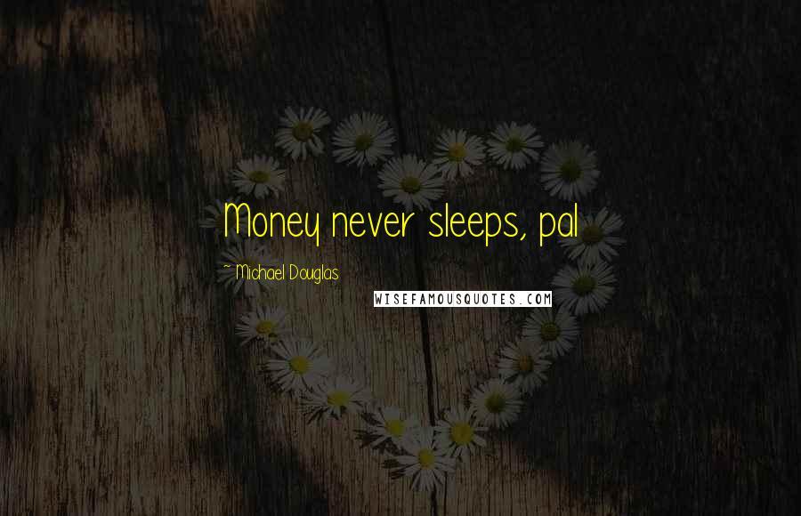 Michael Douglas quotes: Money never sleeps, pal