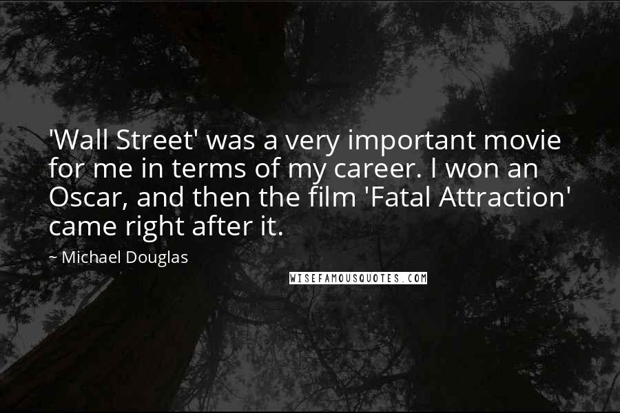 Michael Douglas quotes: 'Wall Street' was a very important movie for me in terms of my career. I won an Oscar, and then the film 'Fatal Attraction' came right after it.