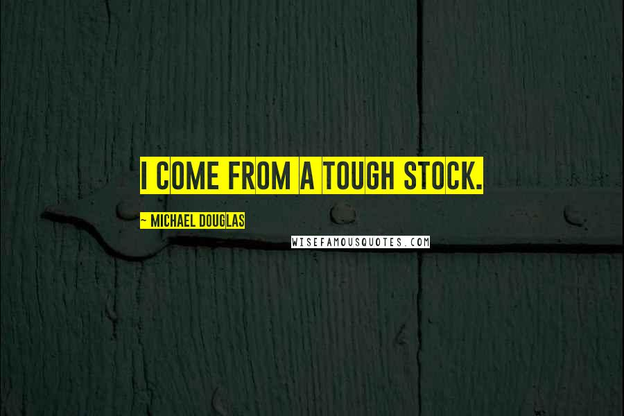 Michael Douglas quotes: I come from a tough stock.