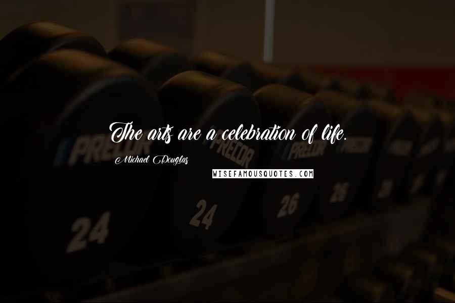 Michael Douglas quotes: The arts are a celebration of life.