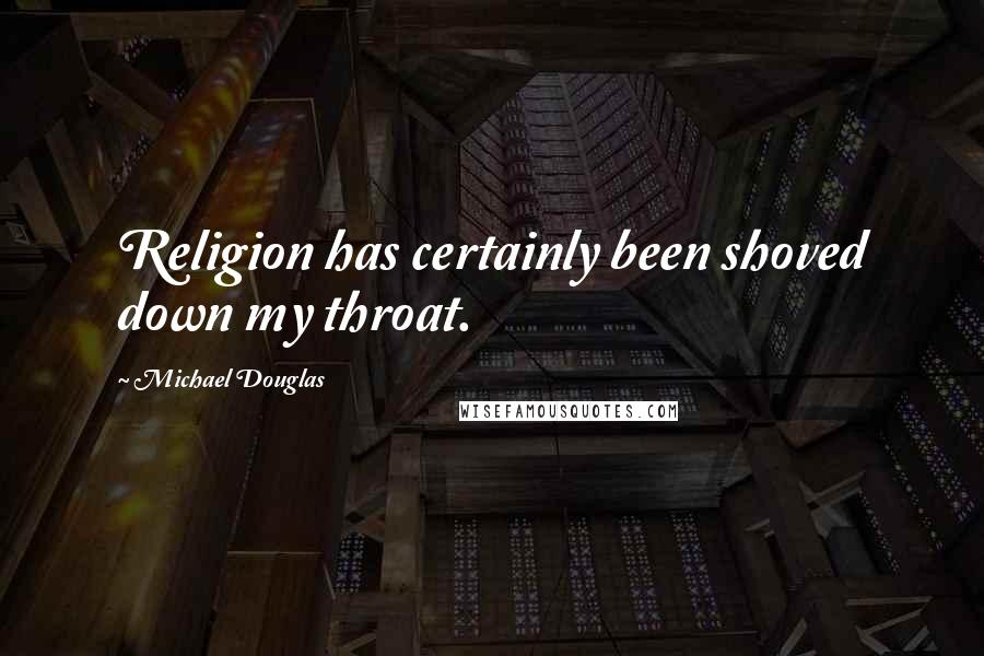 Michael Douglas quotes: Religion has certainly been shoved down my throat.