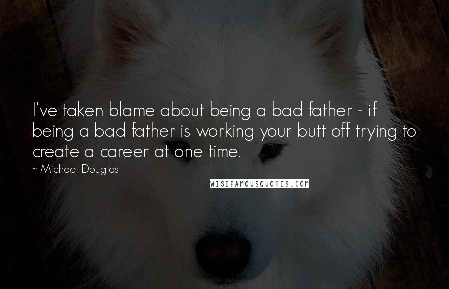 Michael Douglas quotes: I've taken blame about being a bad father - if being a bad father is working your butt off trying to create a career at one time.