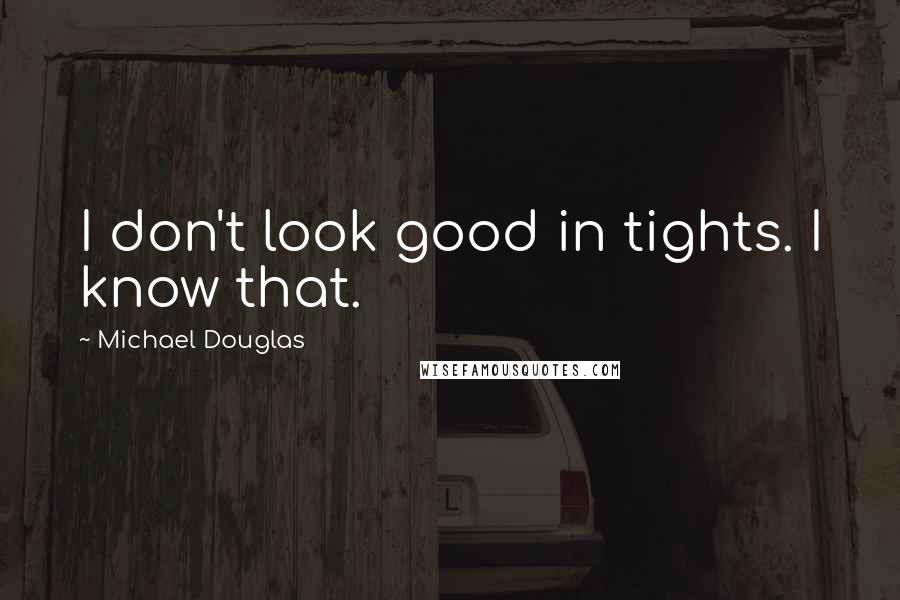 Michael Douglas quotes: I don't look good in tights. I know that.