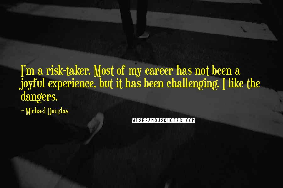 Michael Douglas quotes: I'm a risk-taker. Most of my career has not been a joyful experience, but it has been challenging. I like the dangers.