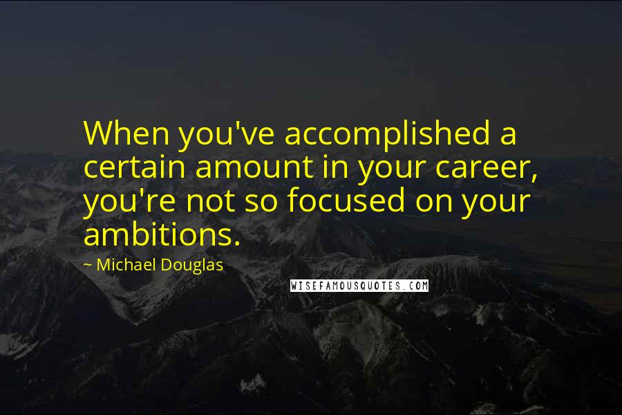 Michael Douglas quotes: When you've accomplished a certain amount in your career, you're not so focused on your ambitions.