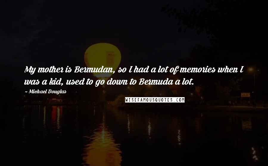 Michael Douglas quotes: My mother is Bermudan, so I had a lot of memories when I was a kid, used to go down to Bermuda a lot.