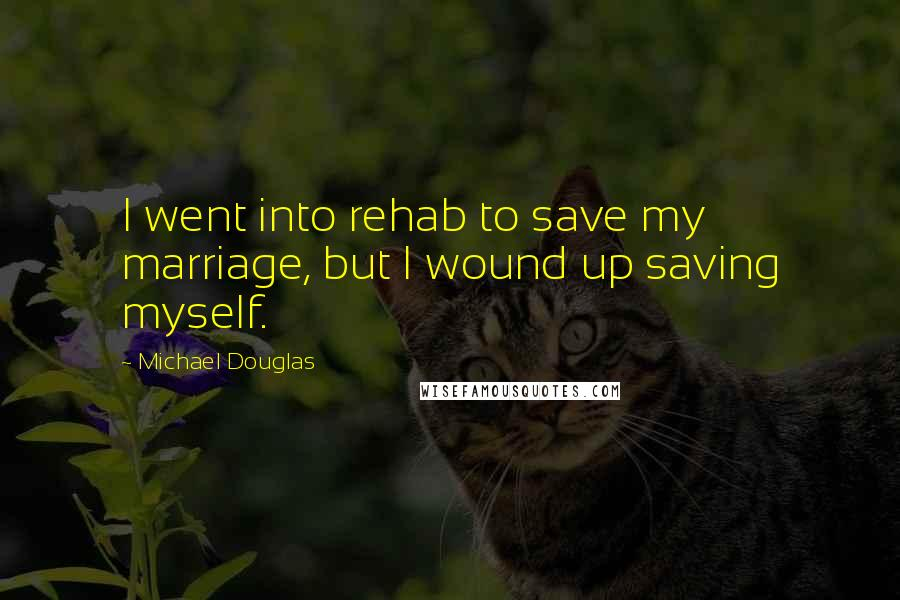Michael Douglas quotes: I went into rehab to save my marriage, but I wound up saving myself.