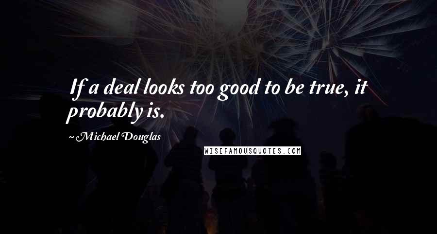 Michael Douglas quotes: If a deal looks too good to be true, it probably is.