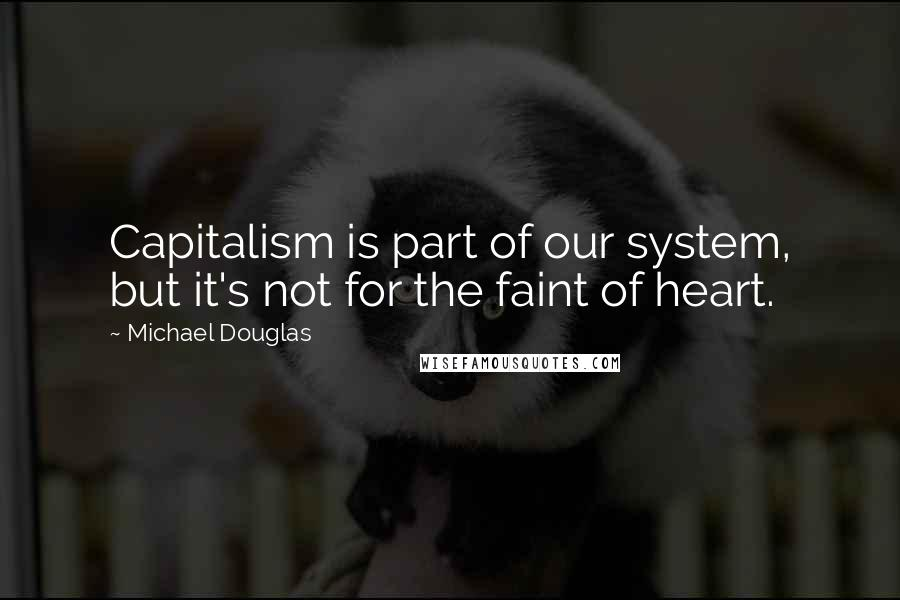 Michael Douglas quotes: Capitalism is part of our system, but it's not for the faint of heart.