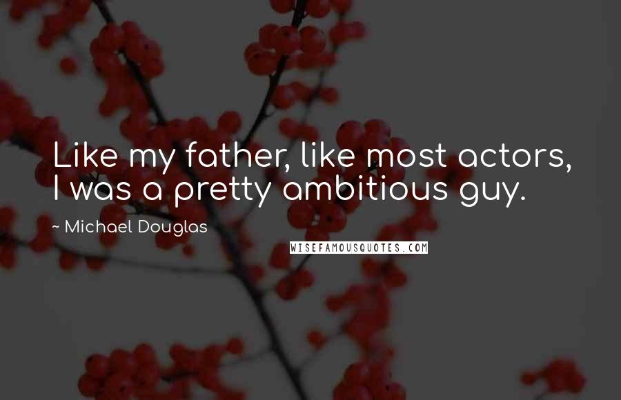 Michael Douglas quotes: Like my father, like most actors, I was a pretty ambitious guy.