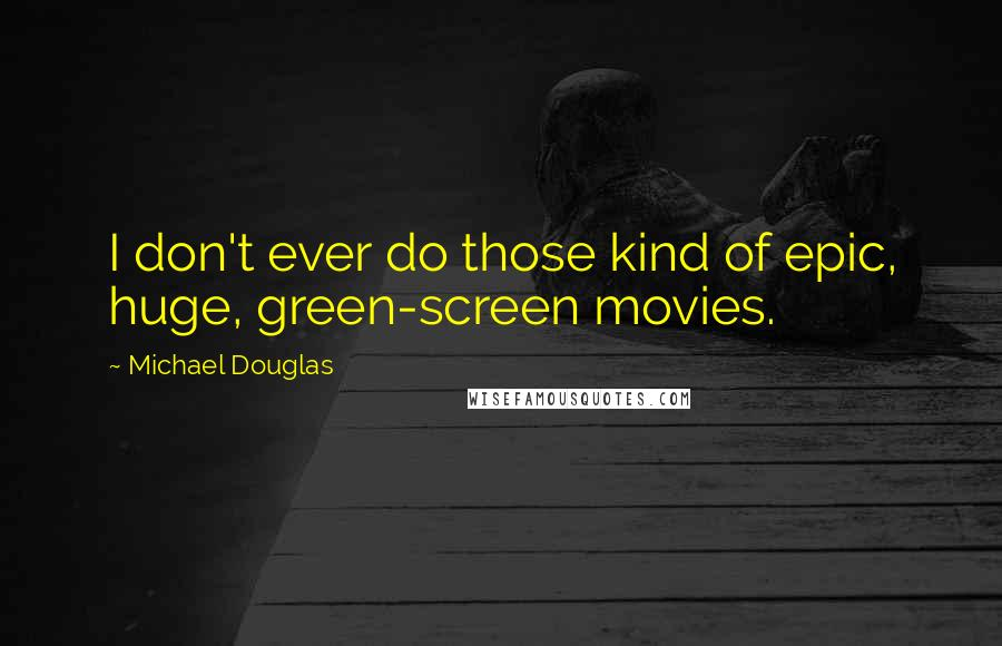 Michael Douglas quotes: I don't ever do those kind of epic, huge, green-screen movies.