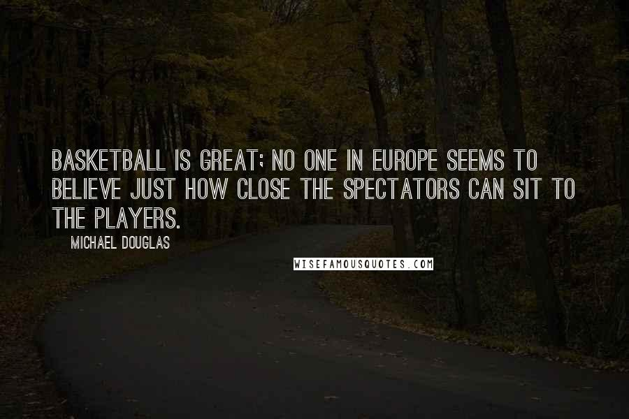 Michael Douglas quotes: Basketball is great; no one in Europe seems to believe just how close the spectators can sit to the players.