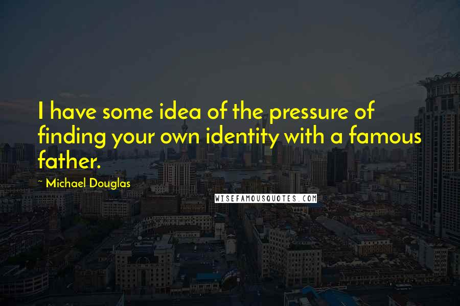 Michael Douglas quotes: I have some idea of the pressure of finding your own identity with a famous father.