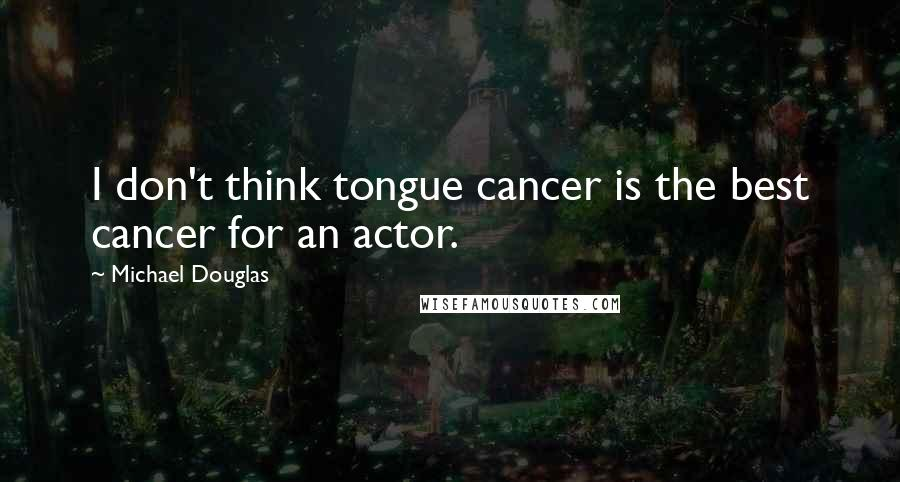 Michael Douglas quotes: I don't think tongue cancer is the best cancer for an actor.