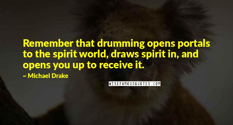 Michael Drake quotes: Remember that drumming opens portals to the spirit world, draws spirit in, and opens you up to receive it.