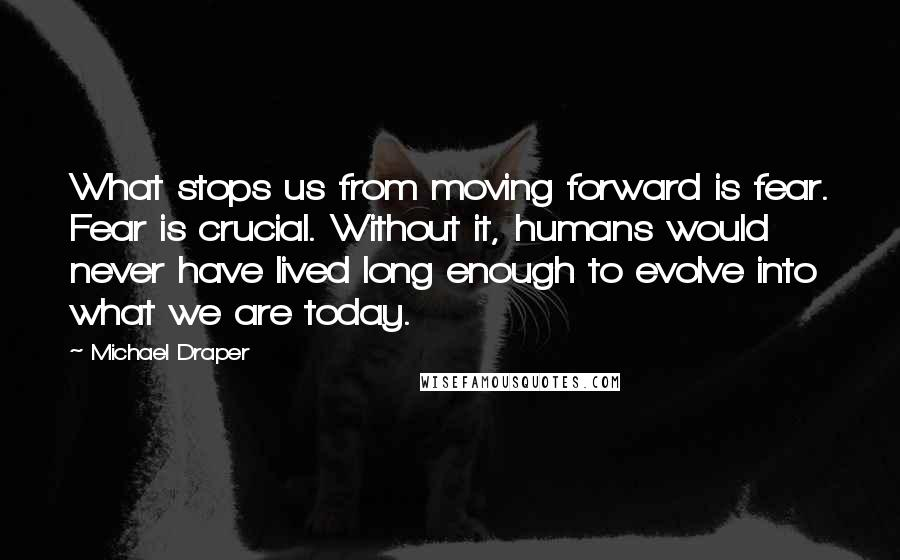 Michael Draper quotes: What stops us from moving forward is fear. Fear is crucial. Without it, humans would never have lived long enough to evolve into what we are today.