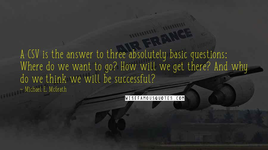 Michael E. McGrath quotes: A CSV is the answer to three absolutely basic questions: Where do we want to go? How will we get there? And why do we think we will be successful?