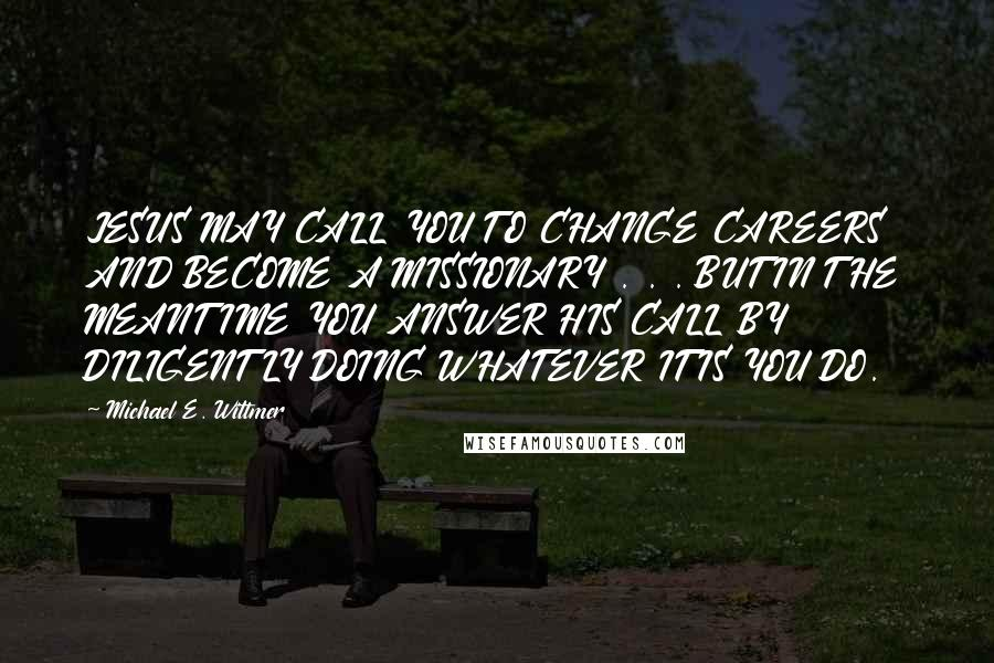 Michael E. Wittmer quotes: JESUS MAY CALL YOU TO CHANGE CAREERS AND BECOME A MISSIONARY . . . BUT IN THE MEANTIME YOU ANSWER HIS CALL BY DILIGENTLY DOING WHATEVER IT IS YOU DO.