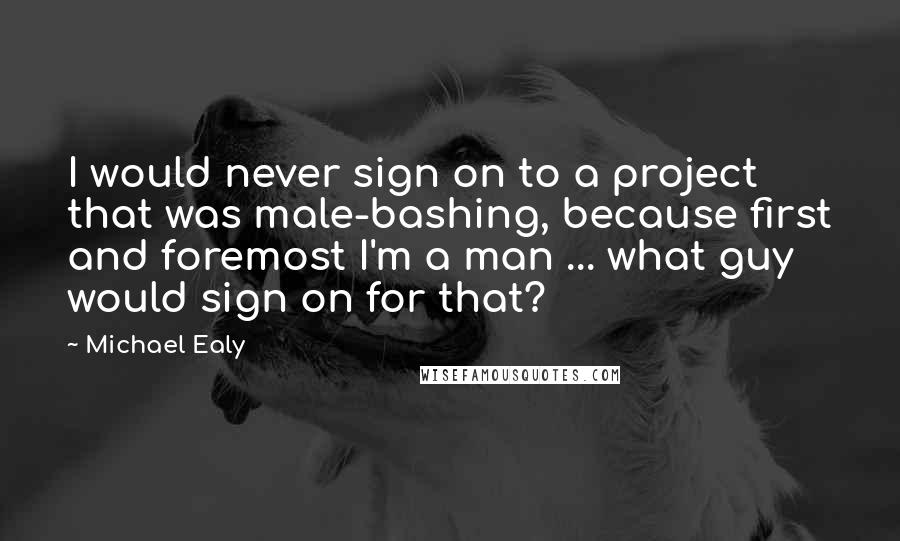 Michael Ealy quotes: I would never sign on to a project that was male-bashing, because first and foremost I'm a man ... what guy would sign on for that?