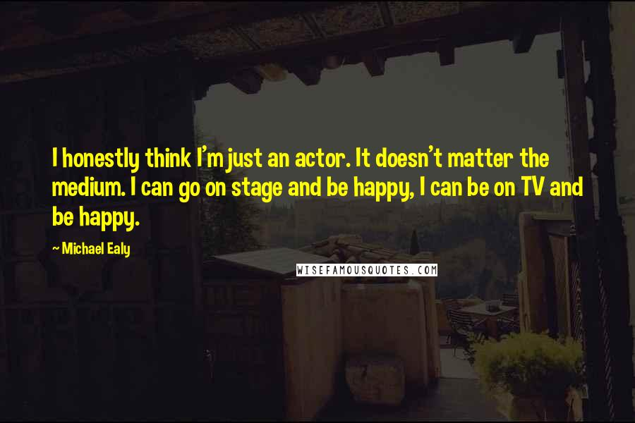 Michael Ealy quotes: I honestly think I'm just an actor. It doesn't matter the medium. I can go on stage and be happy, I can be on TV and be happy.