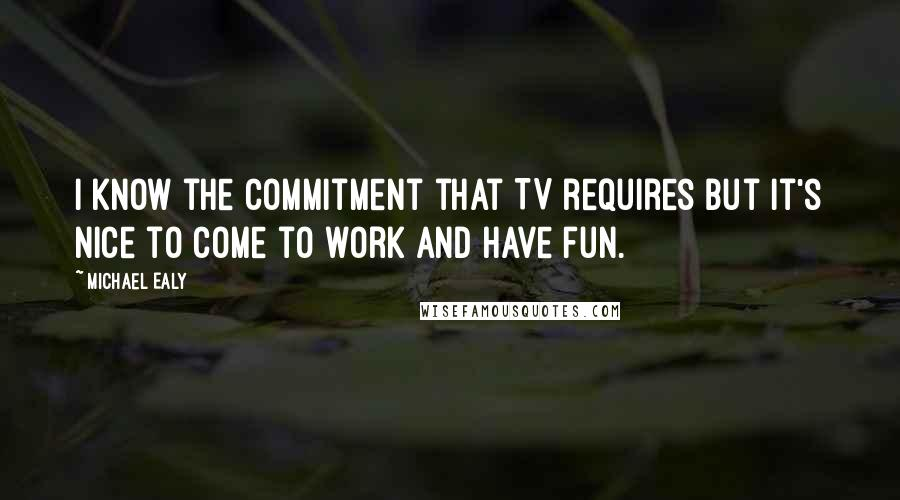 Michael Ealy quotes: I know the commitment that TV requires but it's nice to come to work and have fun.