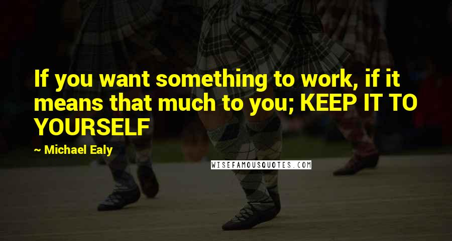 Michael Ealy quotes: If you want something to work, if it means that much to you; KEEP IT TO YOURSELF