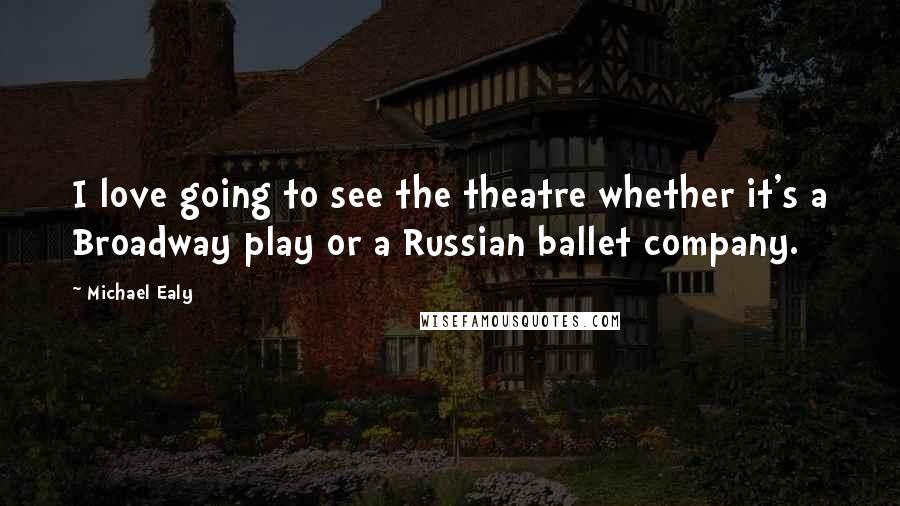 Michael Ealy quotes: I love going to see the theatre whether it's a Broadway play or a Russian ballet company.