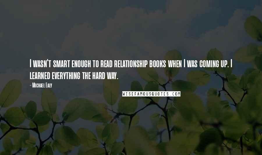 Michael Ealy quotes: I wasn't smart enough to read relationship books when I was coming up. I learned everything the hard way.