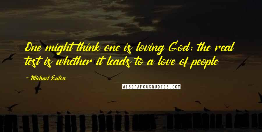 Michael Eaton quotes: One might think one is loving God; the real test is whether it leads to a love of people