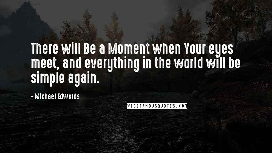 Michael Edwards quotes: There will Be a Moment when Your eyes meet, and everything in the world will be simple again.