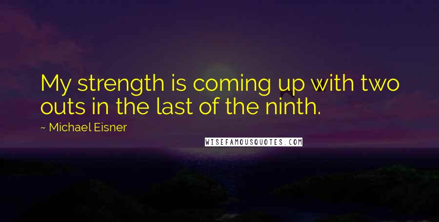 Michael Eisner quotes: My strength is coming up with two outs in the last of the ninth.