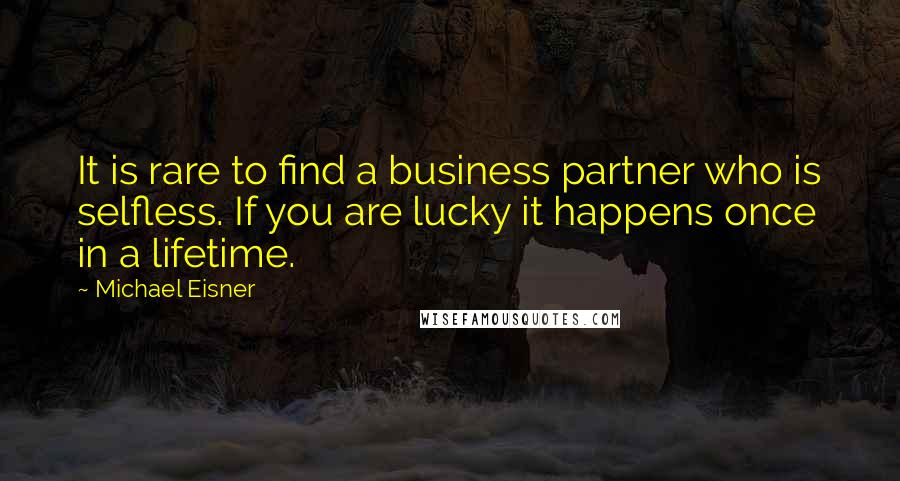 Michael Eisner quotes: It is rare to find a business partner who is selfless. If you are lucky it happens once in a lifetime.