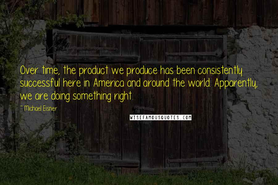 Michael Eisner quotes: Over time, the product we produce has been consistently successful here in America and around the world. Apparently, we are doing something right.