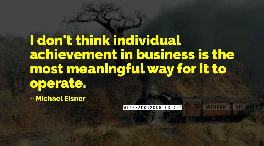 Michael Eisner quotes: I don't think individual achievement in business is the most meaningful way for it to operate.